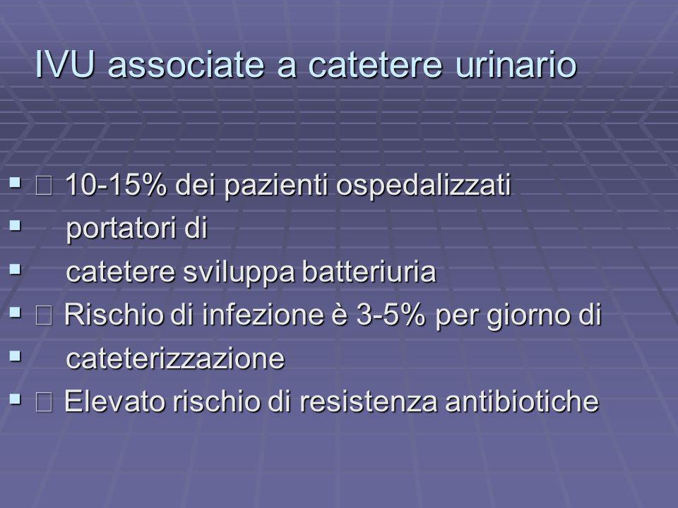 IVU associate a catetere urinario 10-15% dei pazienti ospedalizzati 10-15% dei pazienti ospedalizzati portatori di portatori di catetere sviluppa batt
