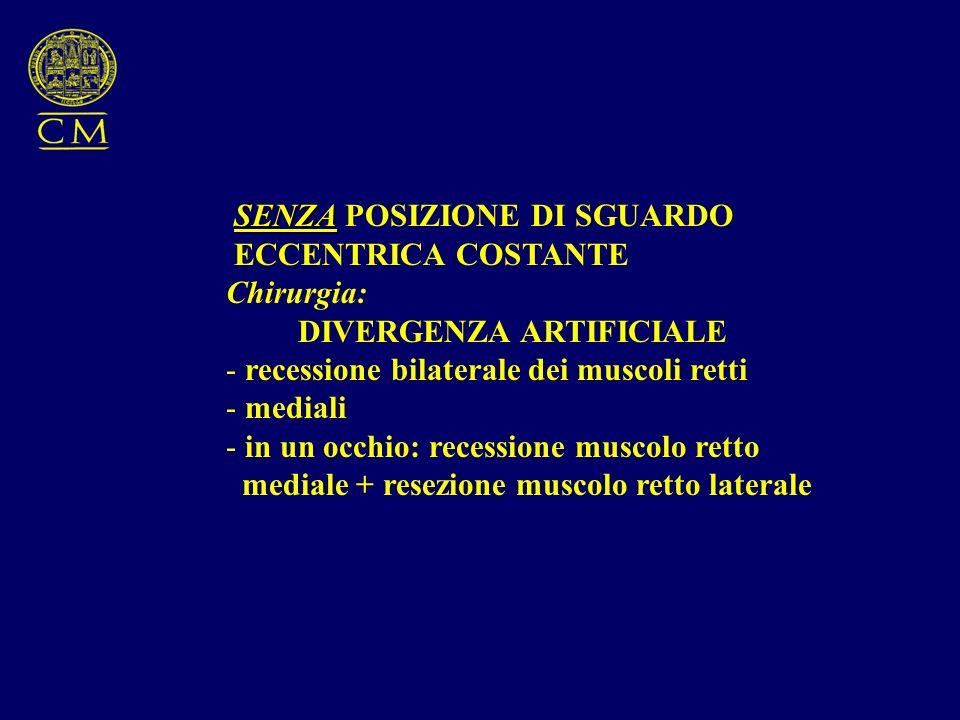 SENZA SENZA POSIZIONE DI SGUARDO ECCENTRICA COSTANTE Chirurgia: DIVERGENZA ARTIFICIALE - recessione bilaterale dei muscoli retti - mediali - in un occ
