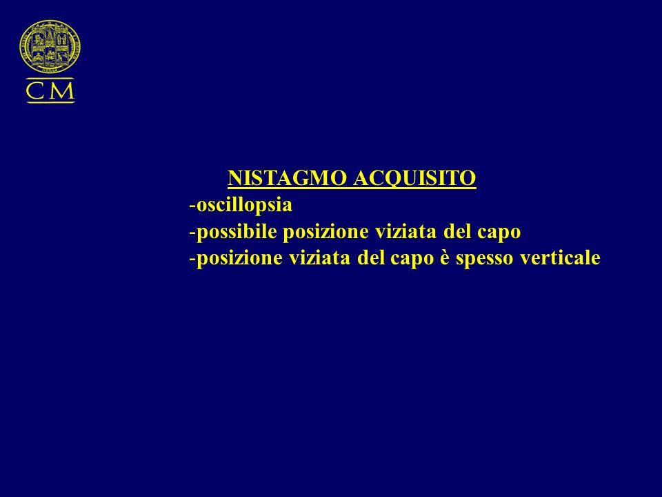 NISTAGMO ACQUISITO -oscillopsia -possibile posizione viziata del capo -posizione viziata del capo è spesso verticale