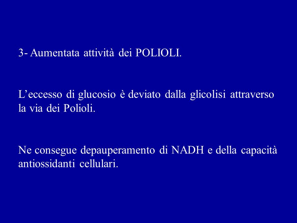3- Aumentata attività dei POLIOLI. Leccesso di glucosio è deviato dalla glicolisi attraverso la via dei Polioli. Ne consegue depauperamento di NADH e