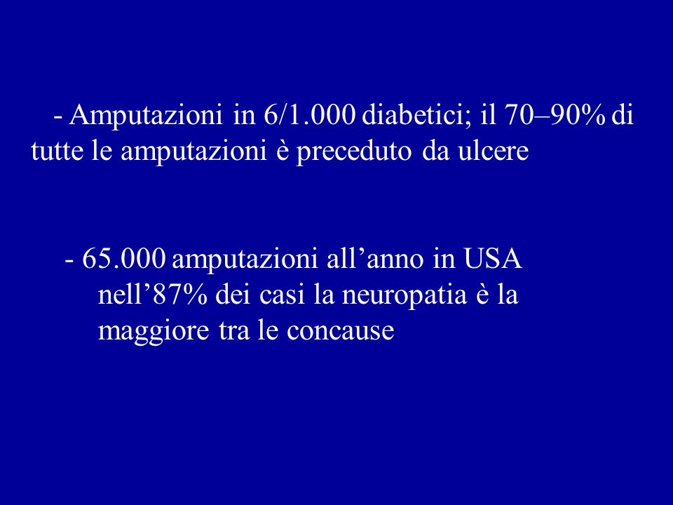 - Amputazioni in 6/1.000 diabetici; il 70–90% di tutte le amputazioni è preceduto da ulcere - 65.000 amputazioni allanno in USA nell87% dei casi la ne
