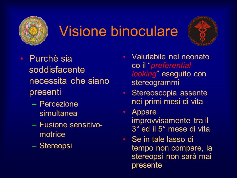 Visione binoculare Purchè sia soddisfacente necessita che siano presenti –Percezione simultanea –Fusione sensitivo- motrice –Stereopsi Valutabile nel