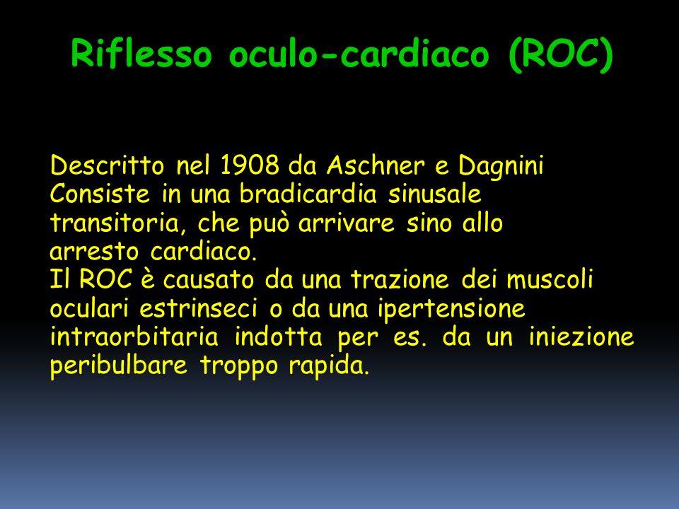 Riflesso oculo-cardiaco (ROC) Descritto nel 1908 da Aschner e Dagnini Consiste in una bradicardia sinusale transitoria, che può arrivare sino allo arresto cardiaco.