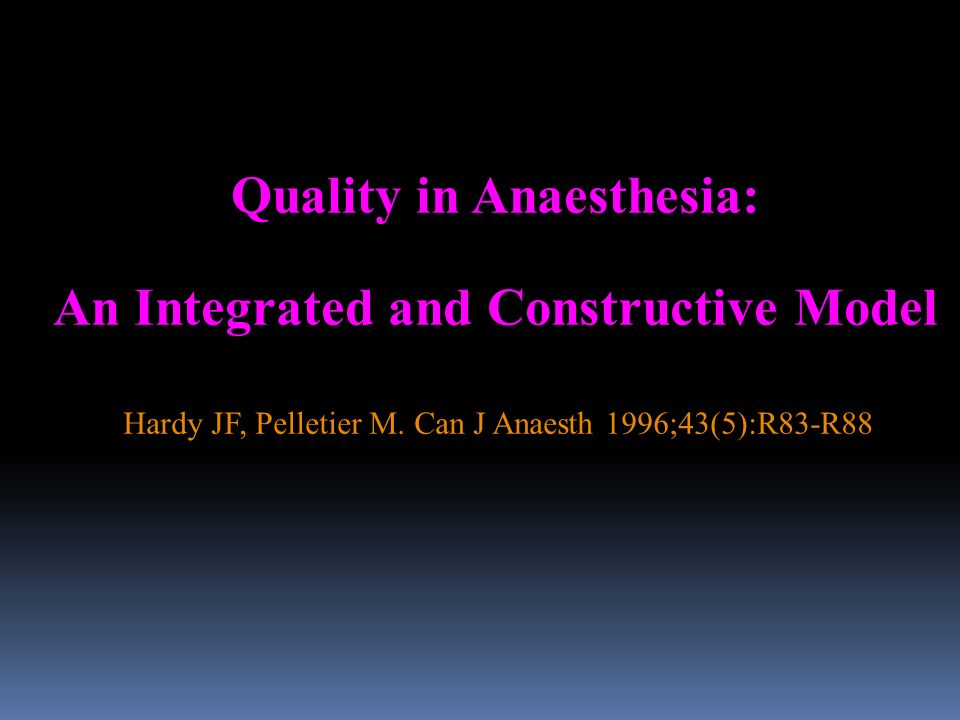 Quality in Anaesthesia: An Integrated and Constructive Model Hardy JF, Pelletier M. Can J Anaesth 1996;43(5):R83-R88