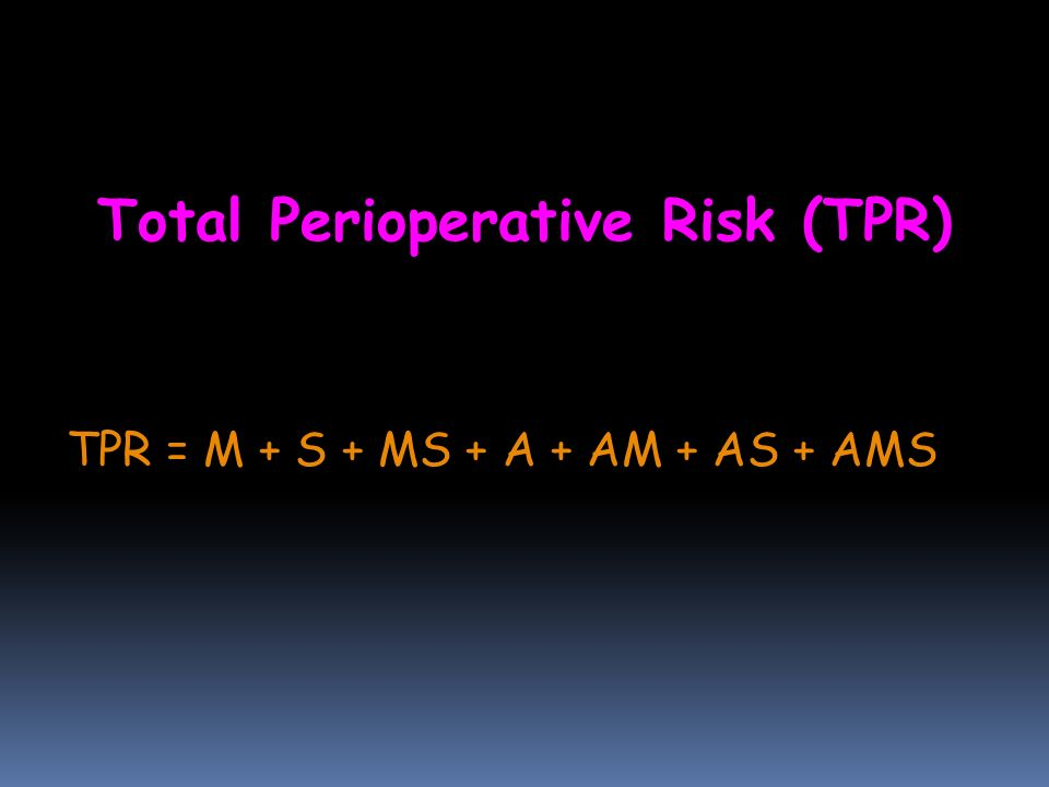 Total Perioperative Risk (TPR) TPR = M + S + MS + A + AM + AS + AMS