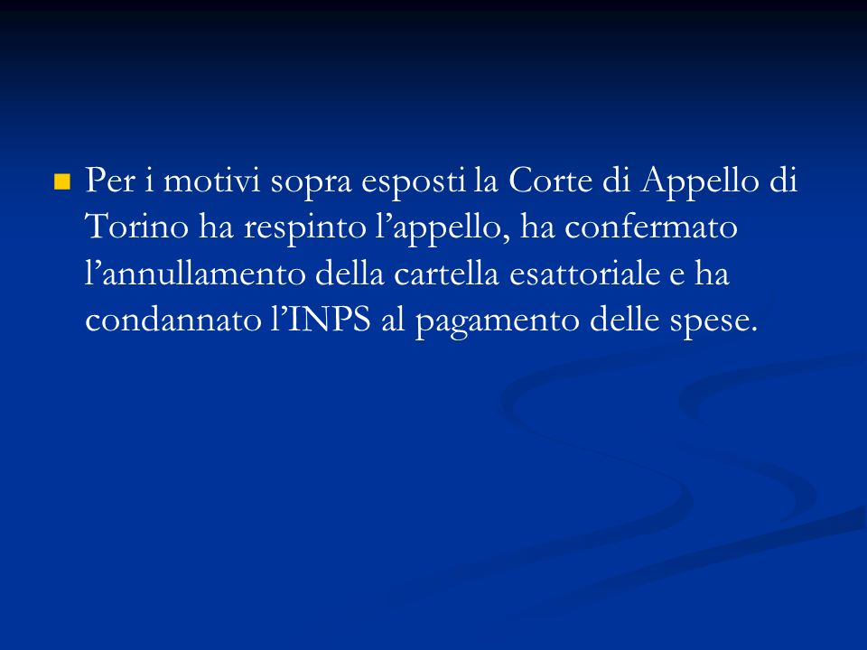 Per i motivi sopra esposti la Corte di Appello di Torino ha respinto lappello, ha confermato lannullamento della cartella esattoriale e ha condannato