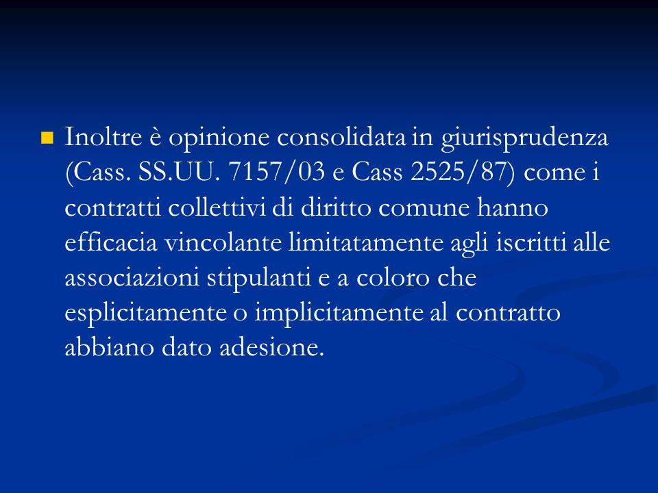 Inoltre è opinione consolidata in giurisprudenza (Cass. SS.UU. 7157/03 e Cass 2525/87) come i contratti collettivi di diritto comune hanno efficacia v