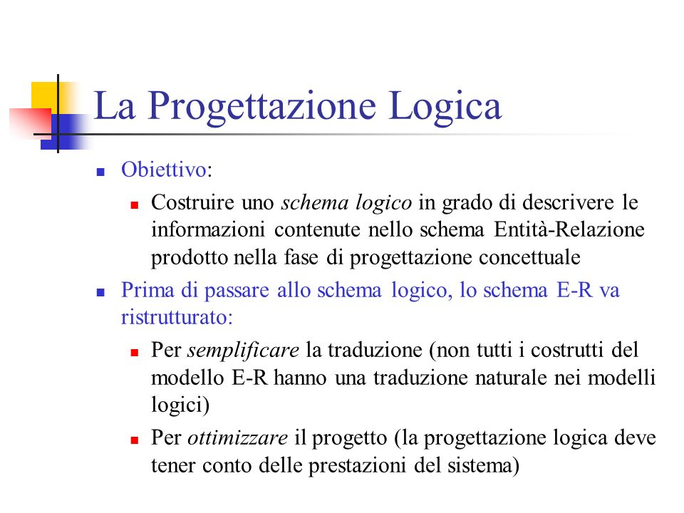 La Progettazione Logica Obiettivo: Costruire uno schema logico in grado di descrivere le informazioni contenute nello schema Entità-Relazione prodotto nella fase di progettazione concettuale Prima di passare allo schema logico, lo schema E-R va ristrutturato: Per semplificare la traduzione (non tutti i costrutti del modello E-R hanno una traduzione naturale nei modelli logici) Per ottimizzare il progetto (la progettazione logica deve tener conto delle prestazioni del sistema)