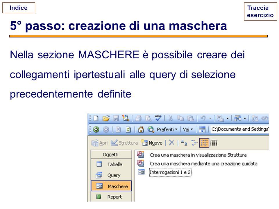 5° passo: creazione di una maschera Traccia esercizio Nella sezione MASCHERE è possibile creare dei collegamenti ipertestuali alle query di selezione