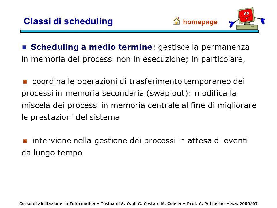 Classi di scheduling Scheduling a medio termine: gestisce la permanenza in memoria dei processi non in esecuzione; in particolare, coordina le operazi