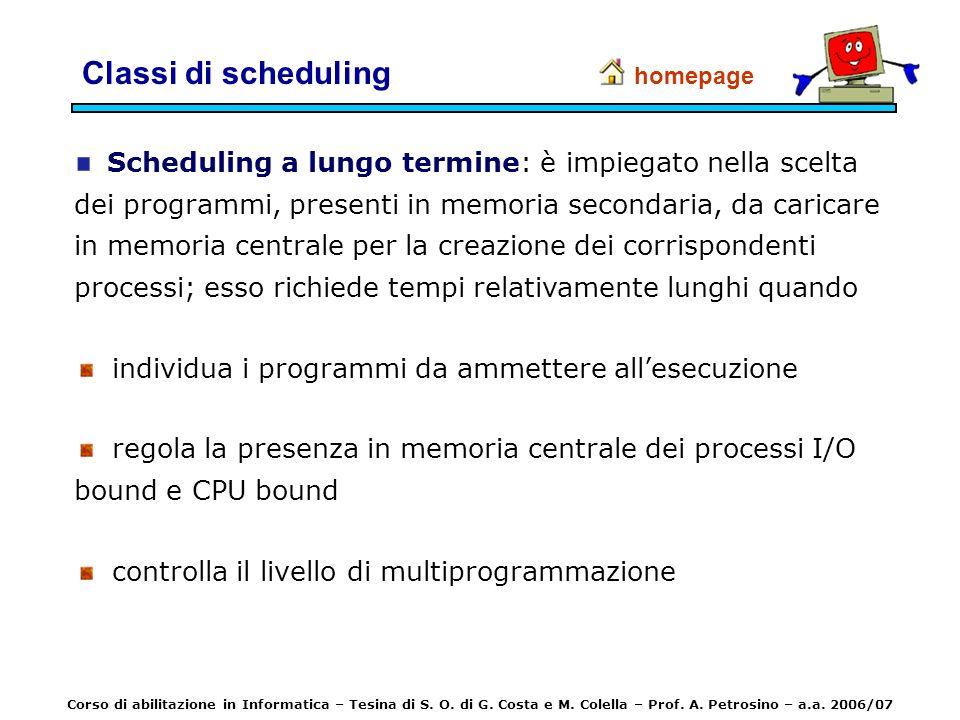 Classi di scheduling Scheduling a lungo termine: è impiegato nella scelta dei programmi, presenti in memoria secondaria, da caricare in memoria centra
