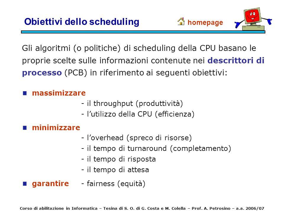 Obiettivi dello scheduling Gli algoritmi (o politiche) di scheduling della CPU basano le proprie scelte sulle informazioni contenute nei descrittori d