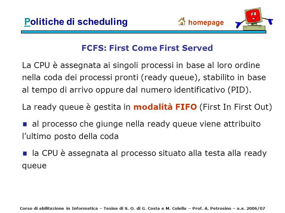 PPolitiche di scheduling FCFS: First Come First Served La CPU è assegnata ai singoli processi in base al loro ordine nella coda dei processi pronti (r
