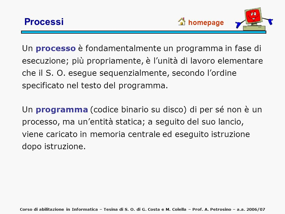 Un processo è rappresentato da: codice (text) del programma dati: variabili globali del programma program counter: indirizzo della successiva istruzione alcuni registri di CPU stack: parametri e variabili locali di funzioni o procedure homepage Processi Corso di abilitazione in Informatica – Tesina di S.