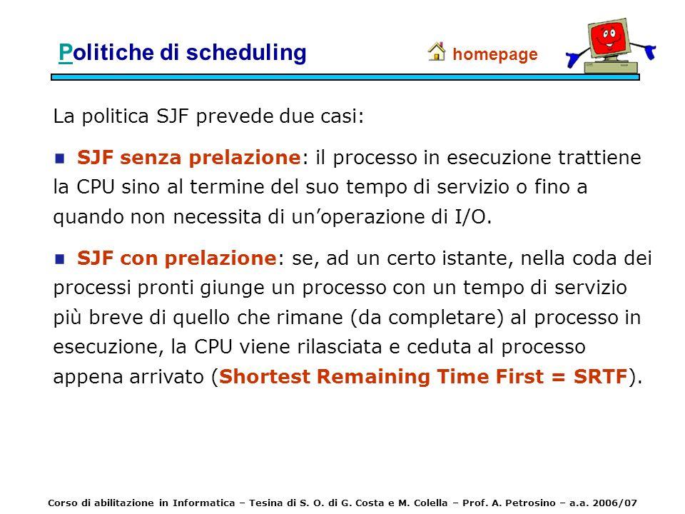 PPolitiche di scheduling La politica SJF prevede due casi: SJF senza prelazione: il processo in esecuzione trattiene la CPU sino al termine del suo te