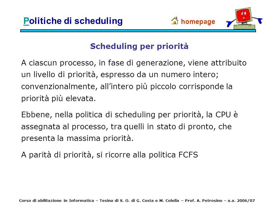 PPolitiche di scheduling Scheduling per priorità A ciascun processo, in fase di generazione, viene attribuito un livello di priorità, espresso da un n