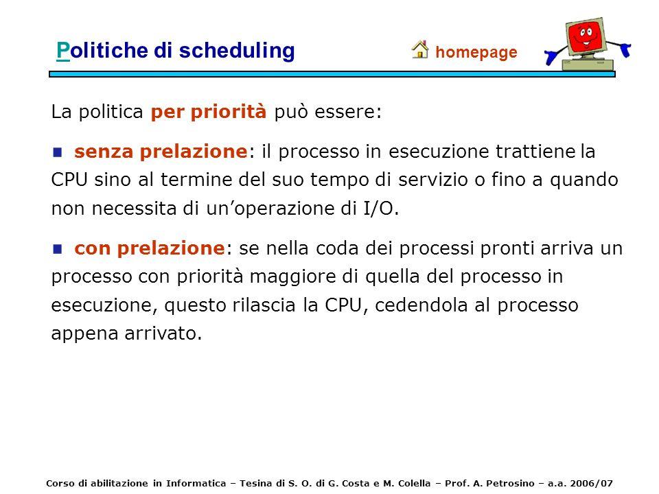 PPolitiche di scheduling La politica per priorità può essere: senza prelazione: il processo in esecuzione trattiene la CPU sino al termine del suo tem