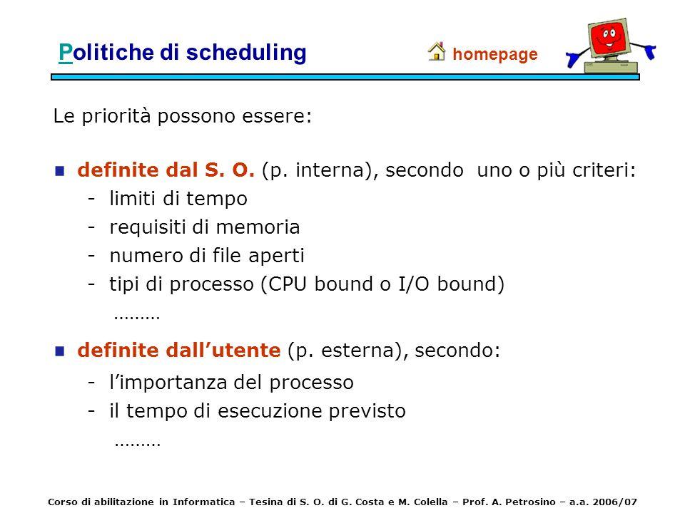 PPolitiche di scheduling Le priorità possono essere: definite dal S. O. (p. interna), secondo uno o più criteri: - limiti di tempo - requisiti di memo