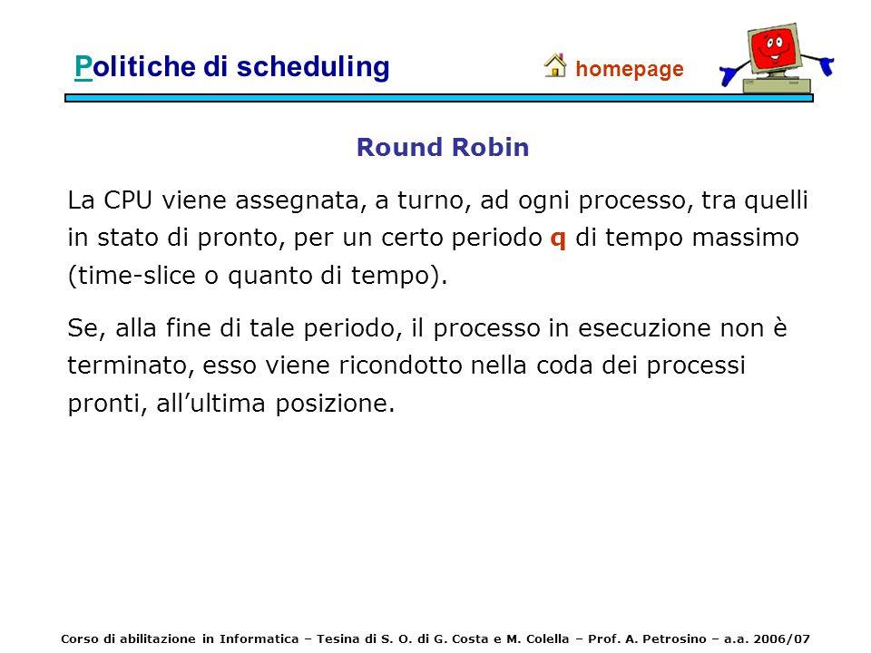 PPolitiche di scheduling Round Robin La CPU viene assegnata, a turno, ad ogni processo, tra quelli in stato di pronto, per un certo periodo q di tempo