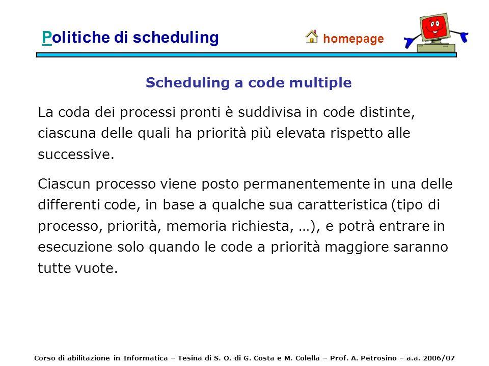 PPolitiche di scheduling Scheduling a code multiple La coda dei processi pronti è suddivisa in code distinte, ciascuna delle quali ha priorità più ele