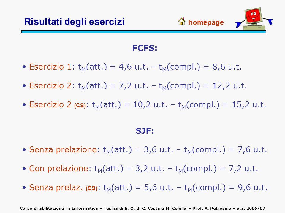 FCFS: Esercizio 1: t M (att.) = 4,6 u.t. – t M (compl.) = 8,6 u.t. Esercizio 2: t M (att.) = 7,2 u.t. – t M (compl.) = 12,2 u.t. Esercizio 2 (CS) : t