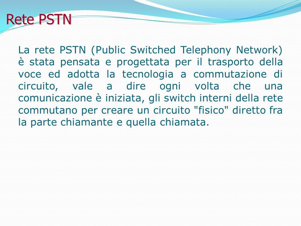 Rete PSTN La rete PSTN (Public Switched Telephony Network) è stata pensata e progettata per il trasporto della voce ed adotta la tecnologia a commutazione di circuito, vale a dire ogni volta che una comunicazione è iniziata, gli switch interni della rete commutano per creare un circuito fisico diretto fra la parte chiamante e quella chiamata.