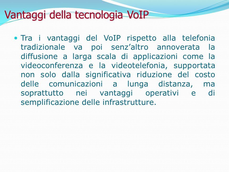 Vantaggi della tecnologia VoIP Tra i vantaggi del VoIP rispetto alla telefonia tradizionale va poi senzaltro annoverata la diffusione a larga scala di applicazioni come la videoconferenza e la videotelefonia, supportata non solo dalla significativa riduzione del costo delle comunicazioni a lunga distanza, ma soprattutto nei vantaggi operativi e di semplificazione delle infrastrutture.