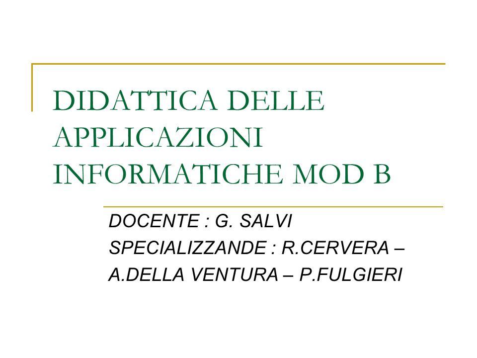 DIDATTICA DELLE APPLICAZIONI INFORMATICHE MOD B DOCENTE : G. SALVI SPECIALIZZANDE : R.CERVERA – A.DELLA VENTURA – P.FULGIERI