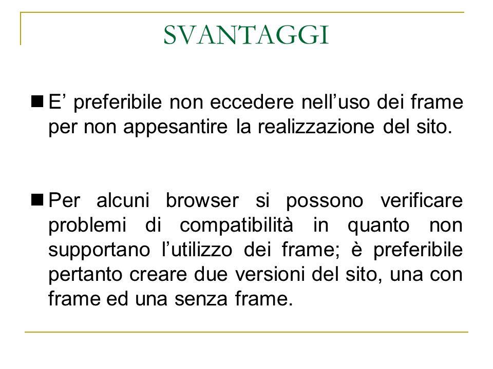 SVANTAGGI E preferibile non eccedere nelluso dei frame per non appesantire la realizzazione del sito. Per alcuni browser si possono verificare problem