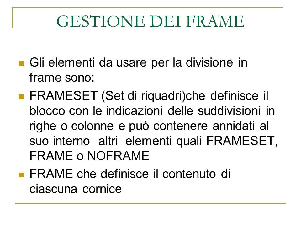 GESTIONE DEI FRAME Gli elementi da usare per la divisione in frame sono: FRAMESET (Set di riquadri)che definisce il blocco con le indicazioni delle suddivisioni in righe o colonne e può contenere annidati al suo interno altri elementi quali FRAMESET, FRAME o NOFRAME FRAME che definisce il contenuto di ciascuna cornice