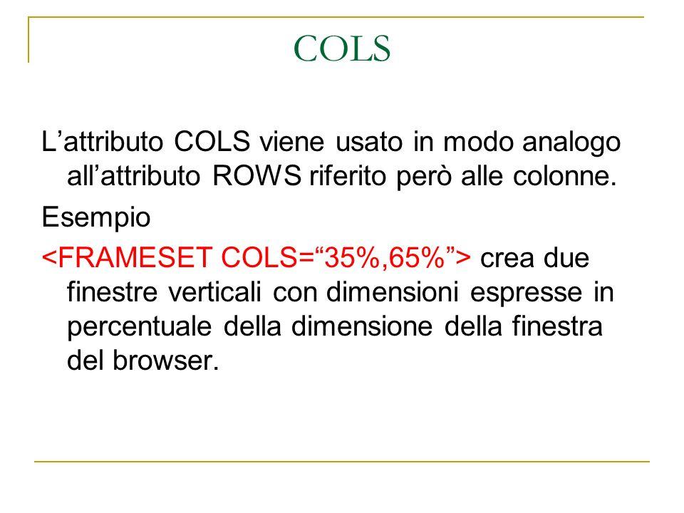 COLS Lattributo COLS viene usato in modo analogo allattributo ROWS riferito però alle colonne. Esempio crea due finestre verticali con dimensioni espr