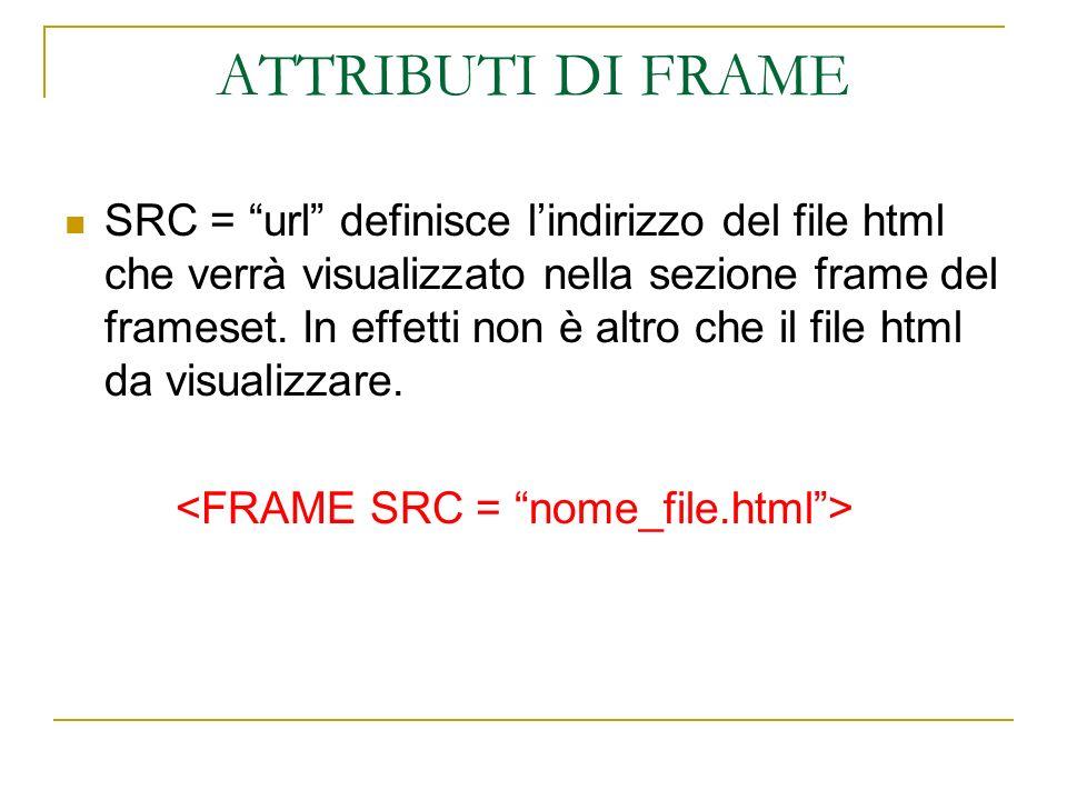 ATTRIBUTI DI FRAME SRC = url definisce lindirizzo del file html che verrà visualizzato nella sezione frame del frameset.