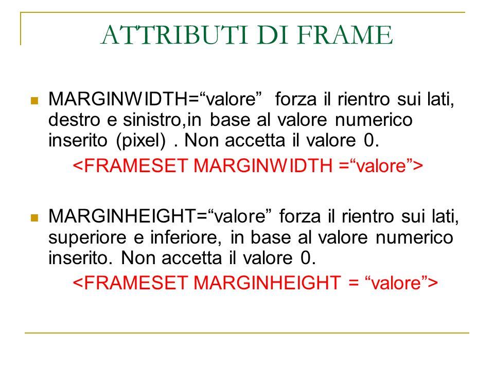 ATTRIBUTI DI FRAME MARGINWIDTH=valore forza il rientro sui lati, destro e sinistro,in base al valore numerico inserito (pixel). Non accetta il valore