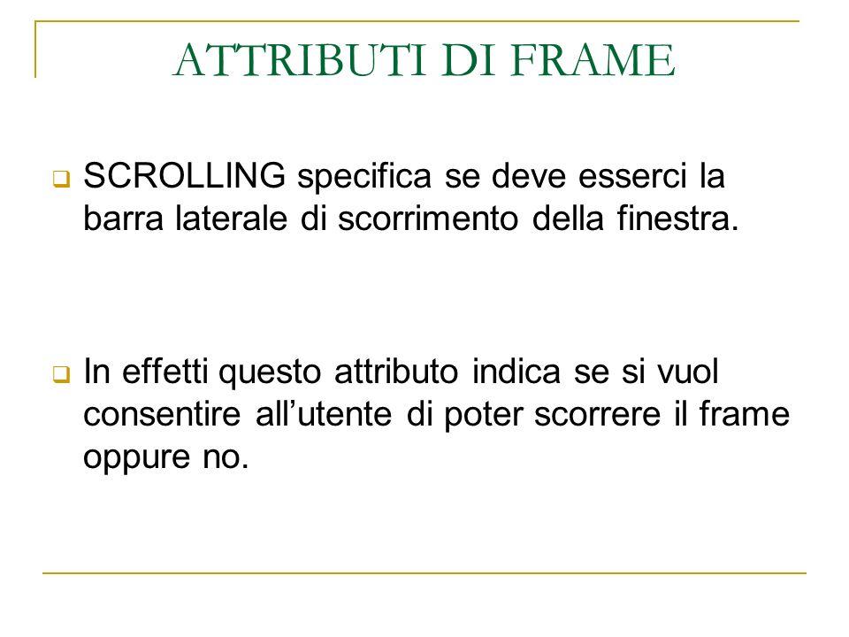 ATTRIBUTI DI FRAME SCROLLING specifica se deve esserci la barra laterale di scorrimento della finestra. In effetti questo attributo indica se si vuol