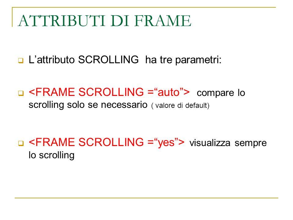 ATTRIBUTI DI FRAME Lattributo SCROLLING ha tre parametri: compare lo scrolling solo se necessario ( valore di default) visualizza sempre lo scrolling