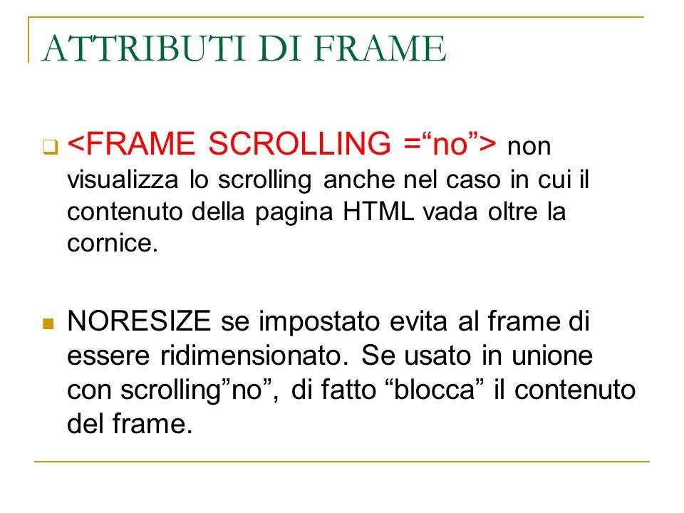 ATTRIBUTI DI FRAME non visualizza lo scrolling anche nel caso in cui il contenuto della pagina HTML vada oltre la cornice. NORESIZE se impostato evita