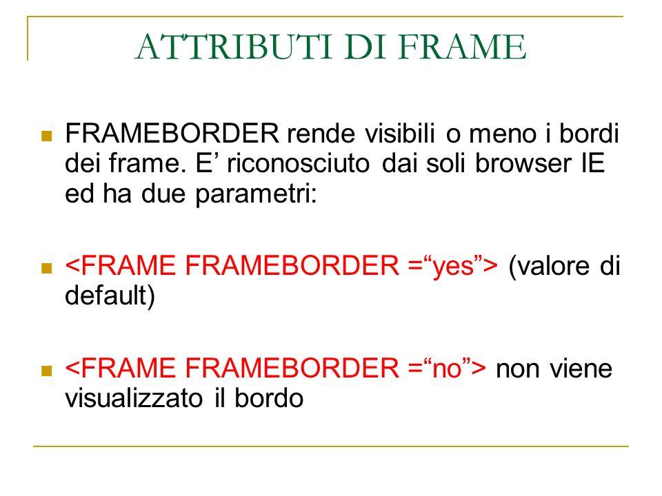 ATTRIBUTI DI FRAME FRAMEBORDER rende visibili o meno i bordi dei frame. E riconosciuto dai soli browser IE ed ha due parametri: (valore di default) no