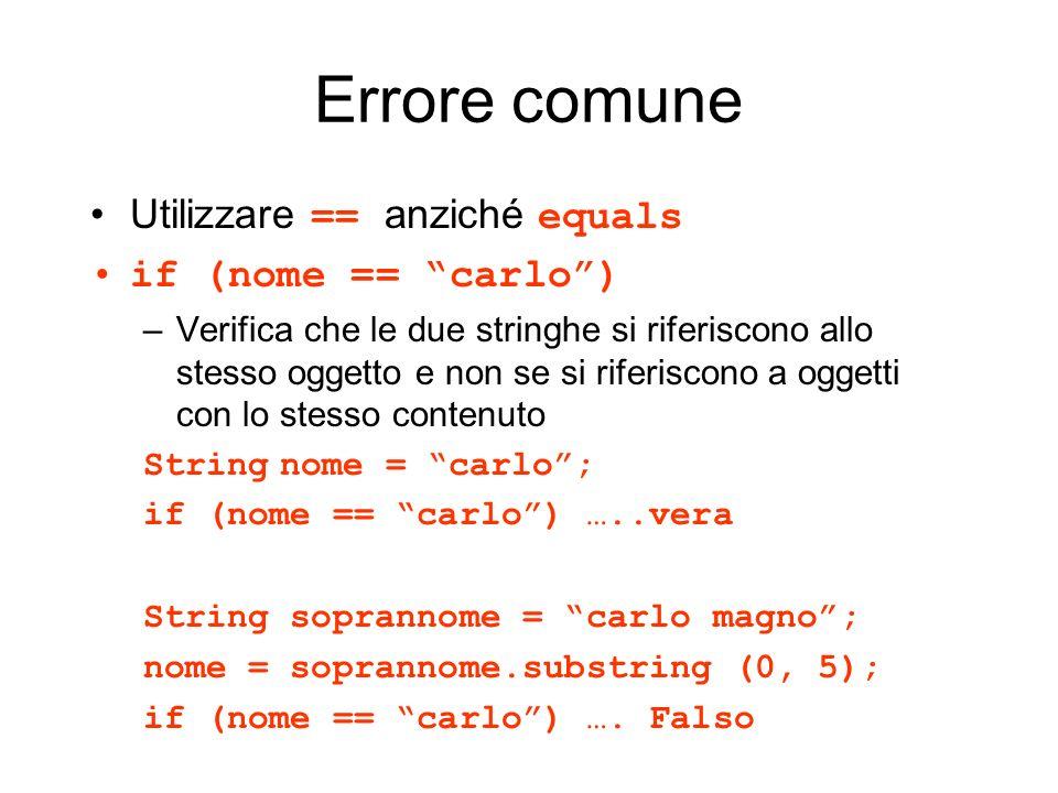 Errore comune Utilizzare == anziché equals if (nome == carlo) –Verifica che le due stringhe si riferiscono allo stesso oggetto e non se si riferiscono
