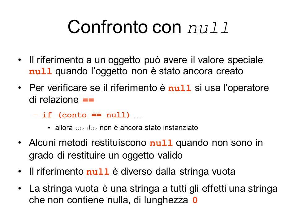 Confronto con null Il riferimento a un oggetto può avere il valore speciale null quando loggetto non è stato ancora creato Per verificare se il riferimento è null si usa loperatore di relazione == –if (conto == null) ….