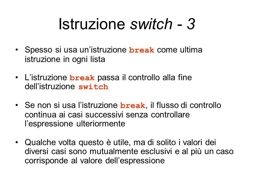 Istruzione switch - 3 Spesso si usa unistruzione break come ultima istruzione in ogni lista Listruzione break passa il controllo alla fine dellistruzi
