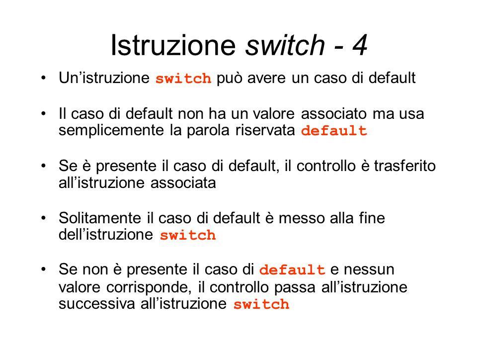 Istruzione switch - 4 Unistruzione switch può avere un caso di default Il caso di default non ha un valore associato ma usa semplicemente la parola ri