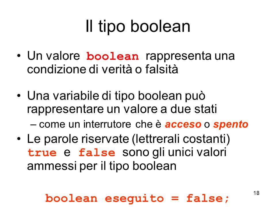 18 Il tipo boolean Un valore boolean rappresenta una condizione di verità o falsità Una variabile di tipo boolean può rappresentare un valore a due st