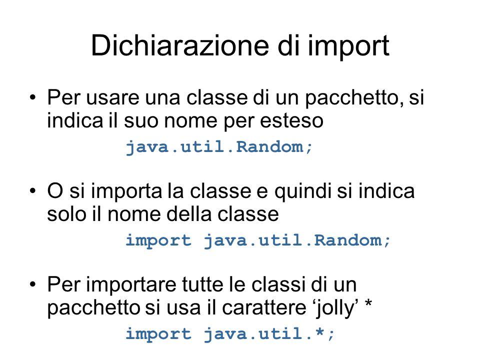 Dichiarazione di import Per usare una classe di un pacchetto, si indica il suo nome per esteso java.util.Random; O si importa la classe e quindi si in