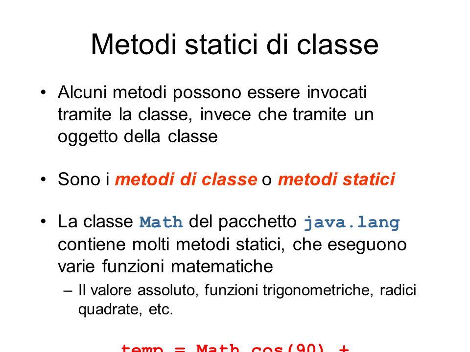 Metodi statici di classe Alcuni metodi possono essere invocati tramite la classe, invece che tramite un oggetto della classe Sono i metodi di classe o