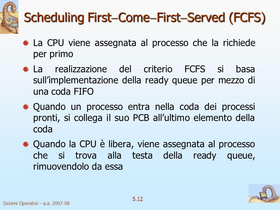 Sistemi Operativi a.a. 2007-08 5.12 Scheduling First Come First Served (FCFS) La CPU viene assegnata al processo che la richiede per primo La realizza