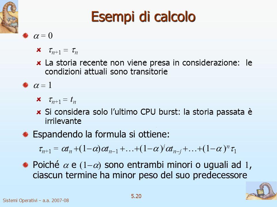 Sistemi Operativi a.a. 2007-08 5.20 Esempi di calcolo = 0 n+1 n La storia recente non viene presa in considerazione: le condizioni attuali sono transi