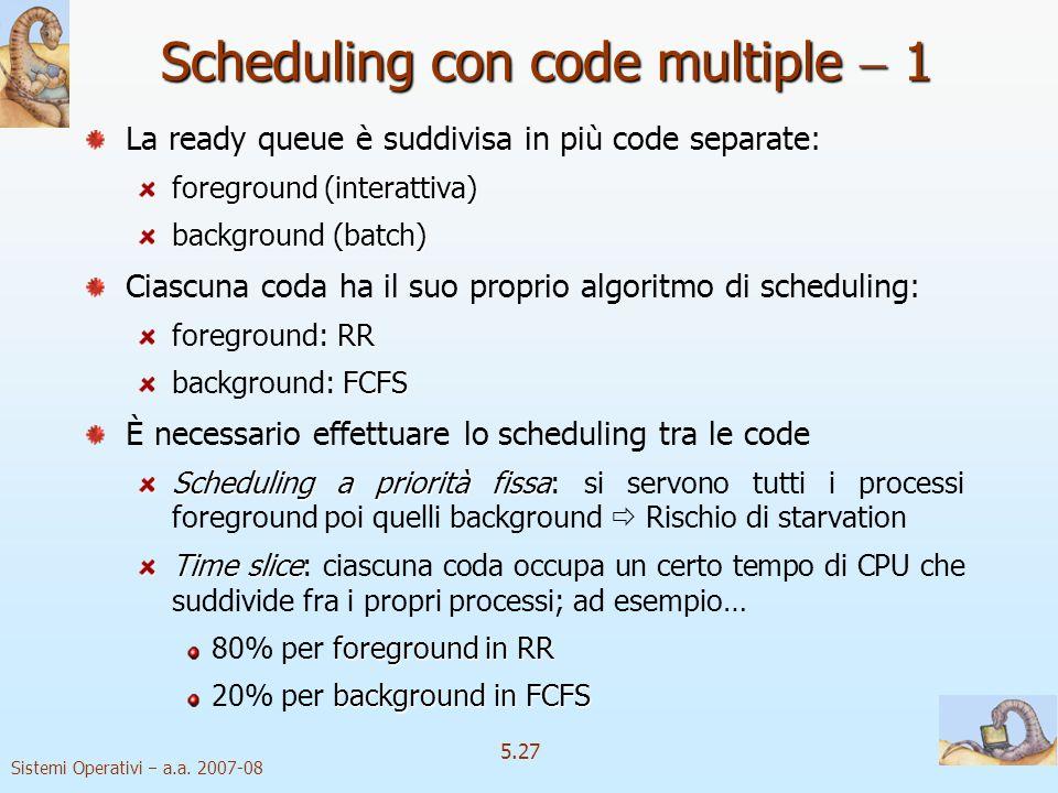 Sistemi Operativi a.a. 2007-08 5.27 Scheduling con code multiple 1 La ready queue è suddivisa in più code separate: foreground (interattiva) backgroun