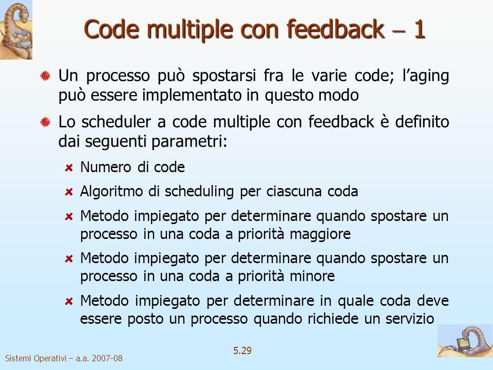 Sistemi Operativi a.a. 2007-08 5.29 Code multiple con feedback 1 Un processo può spostarsi fra le varie code; laging può essere implementato in questo