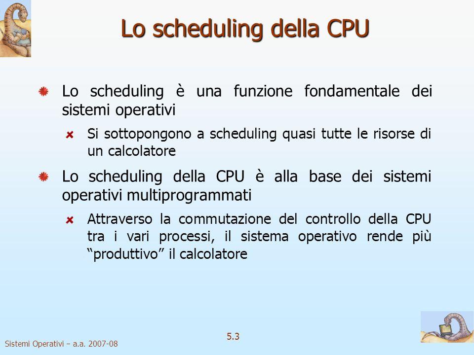 Sistemi Operativi a.a. 2007-08 5.3 Lo scheduling della CPU Lo scheduling è una funzione fondamentale dei sistemi operativi Si sottopongono a schedulin