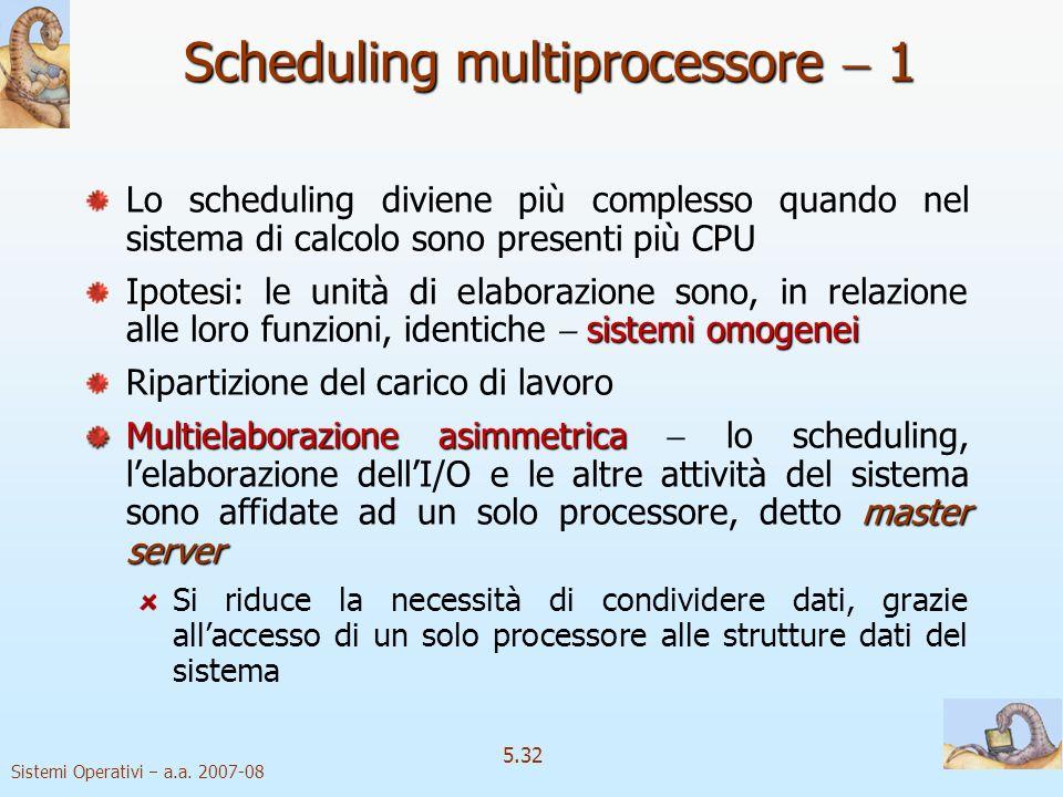 Sistemi Operativi a.a. 2007-08 5.32 Scheduling multiprocessore 1 Lo scheduling diviene più complesso quando nel sistema di calcolo sono presenti più C